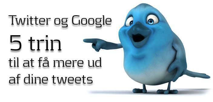 Twitter og Google – 5 trin til at få mere ud af tweets